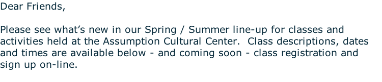 Dear Friends,  Please see what's new in our Spring / Summer line-up for classes and activities held at the Assumption Cultural Center.  Class descriptions, dates and times are available below - and coming soon - class registration and sign up on-line.